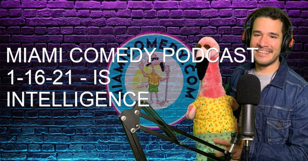 Miami Comedy Podcast 1-16-21 – Is Intelligence Sexy?