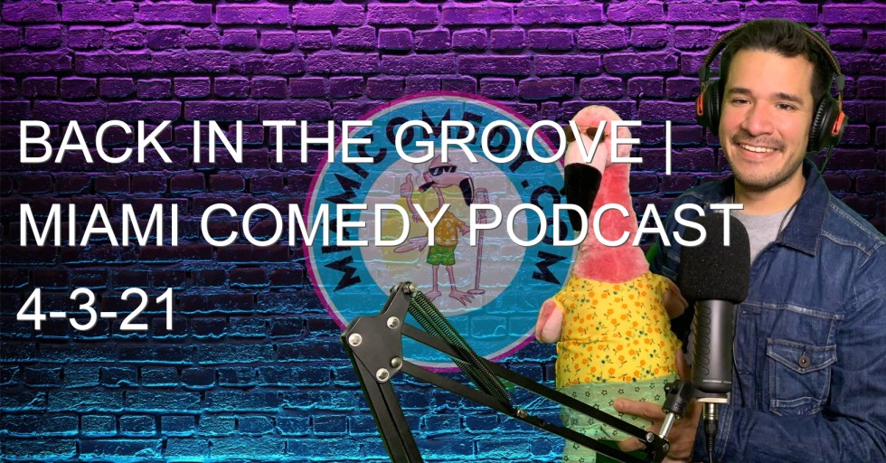 Back in the Groove | Miami Comedy Podcast 4-3-21