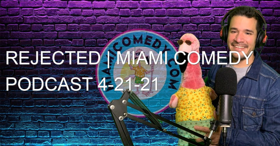 Rejected | Miami Comedy Podcast 4-21-21