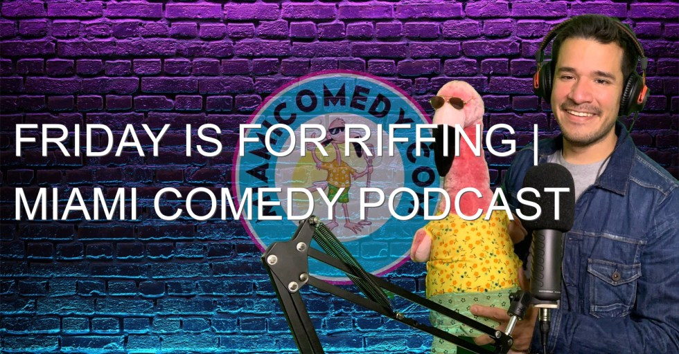 Friday is for Riffing | Miami Comedy Podcast 5-7-21