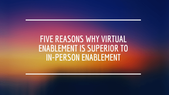 Five reasons why virtual enablement is superior to in-person enablement