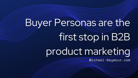 Buyer Personas are the first stop in B2B product marketing
