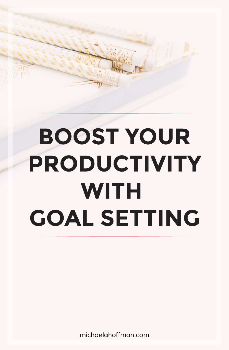 Boost Your Productivity With Goal Setting | michaelahoffman.com