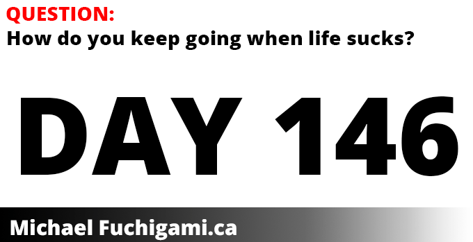 Question: How do you keep going when life sucks? Day 146 of Michael Fuchigami's story.
