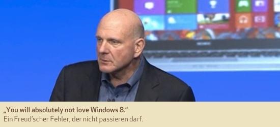 """""""You will absolutely not love Windows 8."""" Ein Freud'scher Fehler, der nicht passieren darf."""