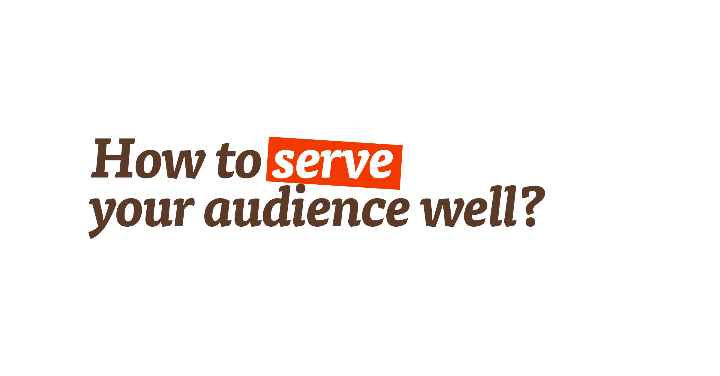 How to serve your audience well