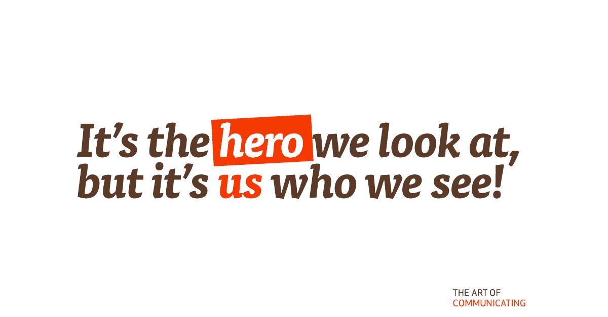It's the hero we look at, but it's us who we see!