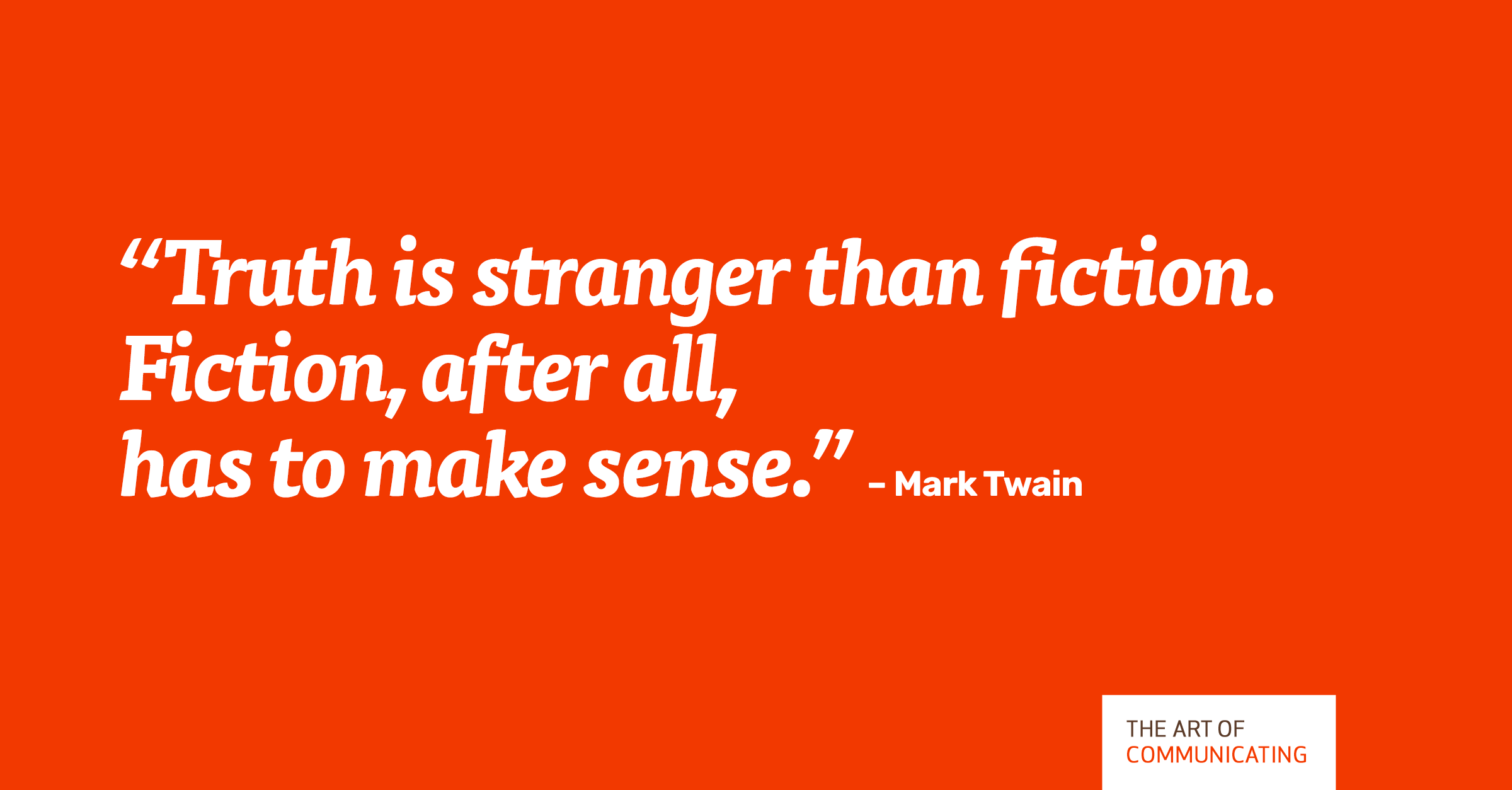 "Truth is stranger than fiction. Fiction, after all, has to make sense."" – Mark Twain"