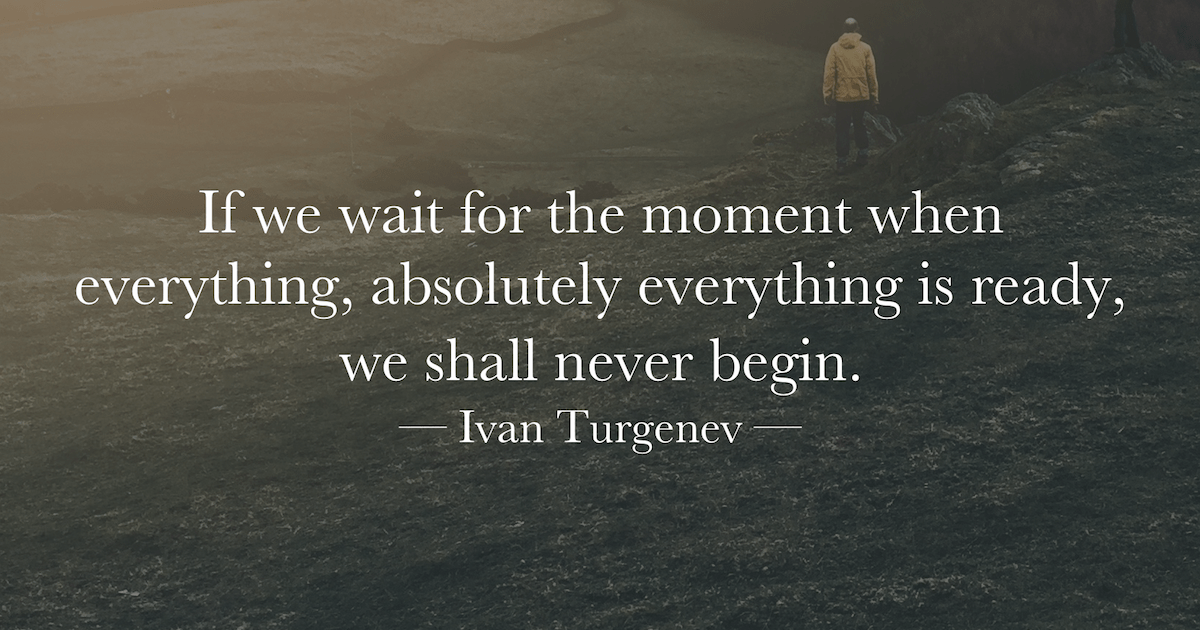 """if We Wait For The Moment When Everything, Absolutely Everything Is Ready, We Shall Never Begin"
