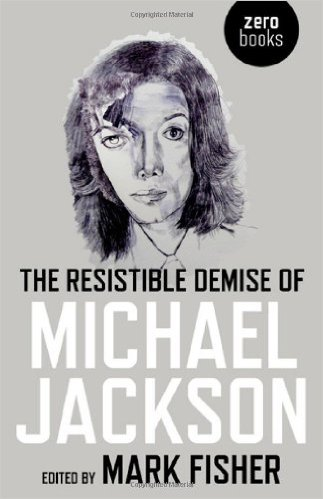 Book Cover of 'The Resistible Demise of Michael Jackson'. Edited by Mark Fisher. Zero Books. 2009.