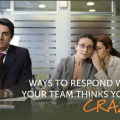 What to do when your team thinks you're crazy