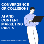 CONVERGENCE OR COLLISION? AI AND CONTENT MARKETING, PART 5