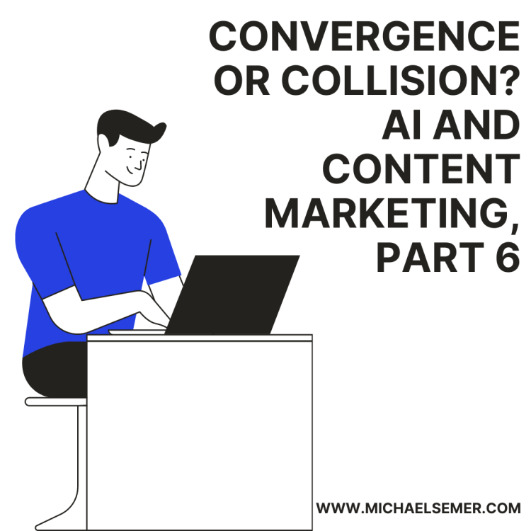 CONVERGENCE OR COLLISION? AI AND CONTENT MARKETING, PART 6