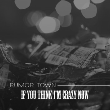 RUMOR TOWN - IF YOU THINK I'M CRAZY NOW