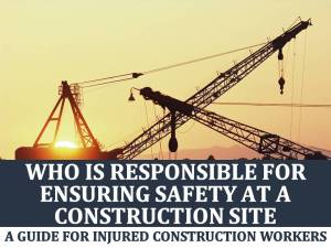 Who is Responsible for Ensuring Construction Site Safety: A Guide for Injured Construction Workers