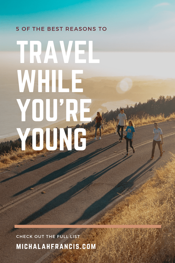 5 of the best reasons to travel while you're young - michalah francis