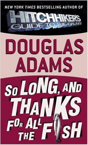 So Long and Thanks For All the Fish Douglas Adams