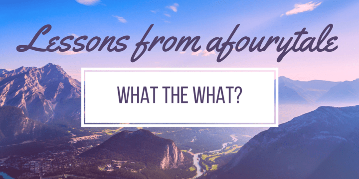 What the what?! Lessons from afourytale