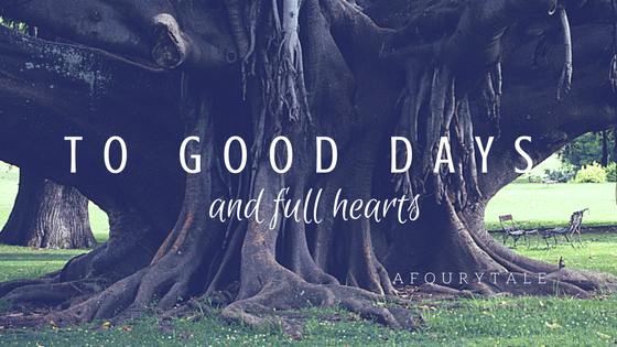 To good days and full hearts