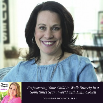 Empowering Your Child to Walk Bravely in a Sometimes Scary World with Lynn Cowell