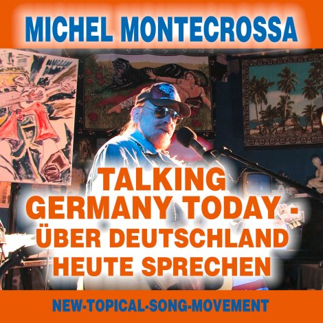 'TALKING GERMANY TODAY – ÜBER DEUTSCHLAND HEUTE SPRECHEN': MICHEL MONTECROSSA'S NEW-TOPICAL-SONG AUDIO SINGLE AND DVD ABOUT GERMANY'S IMPORTANCE FOR EURASIAN UNITY