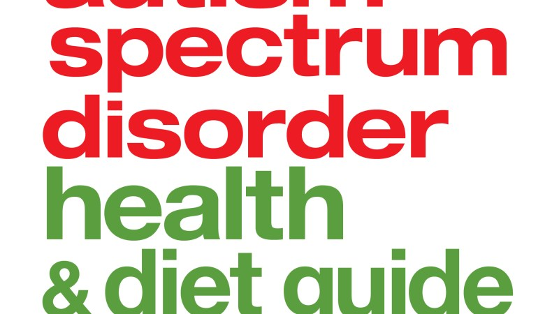 The Complete Autism Spectrum Disorder Health & Diet Guide