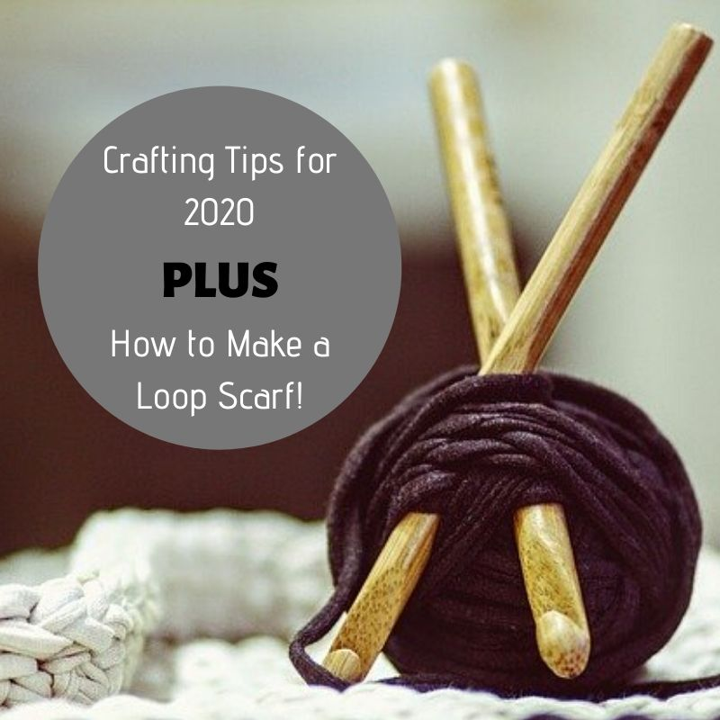 Crafting Tips for 2020…PLUS How to Make a Loop Scarf!