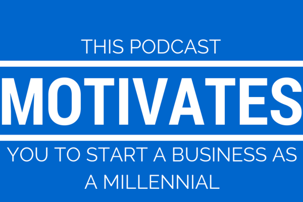 This Podcast Motivates You to Start a Business as a Millennial