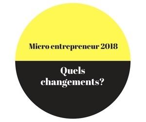Micro entrepreneur, les changements 2018.