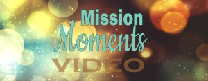 """""""Mission Moments"""" Video"""
