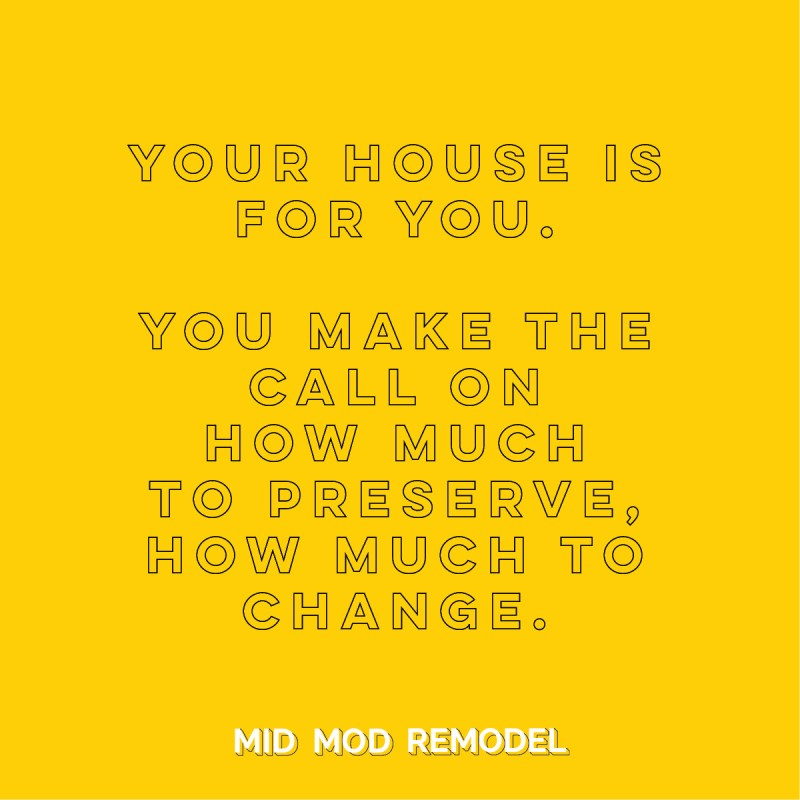 quote: your home is for you.  you make the call on how much to preserve and how much to change when updating an MCM home