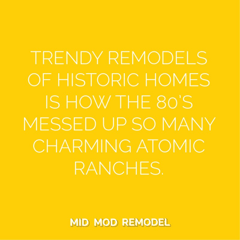 Trendy remodels of historic homes is how the 80's messed up so many charming atomic ranches.