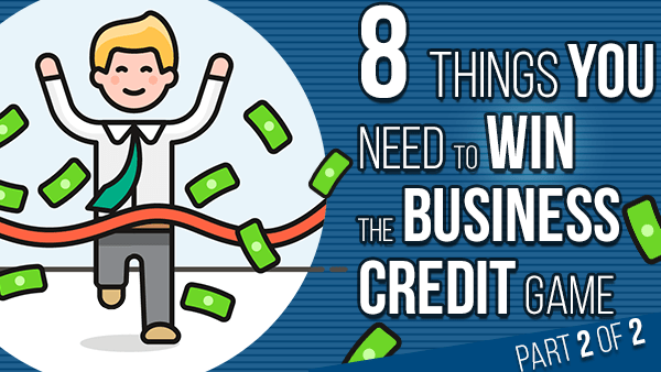 8 Things you need to WIN the business credit game (part 2)