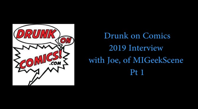 Drunk on Comics Podcast 2019 Interview with Joe, of MIGeekScene Pt 1