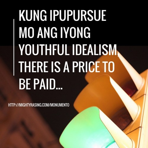 Kung ipupursue mo ang iyong youthful idealism, there is a price to be paid