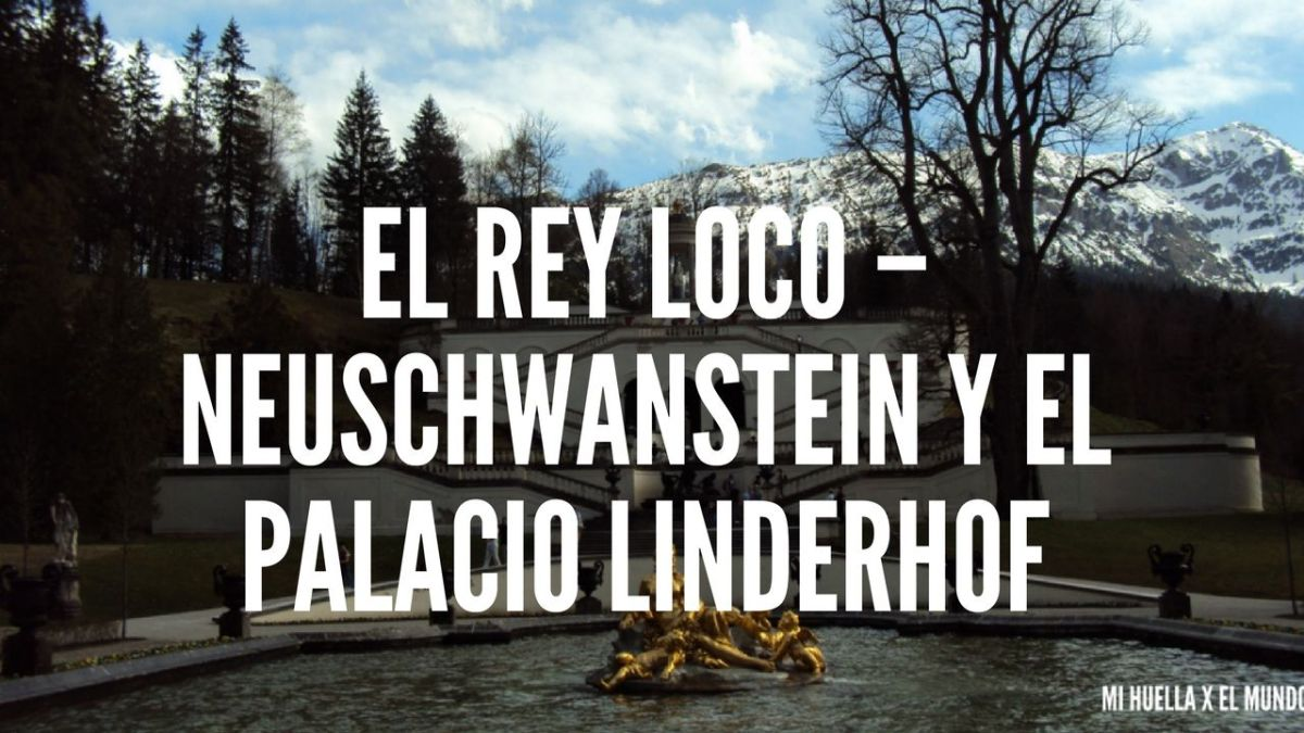 EL REY LOCO - NEUSCHWANSTEIN Y EL PALACIO LINDERHOF