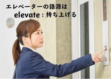 エレベーターの語源は、英語の【elevate:持ち上げる】