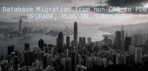 Database Migration from non-CDB to PDB - Upgrade, plug in, convert