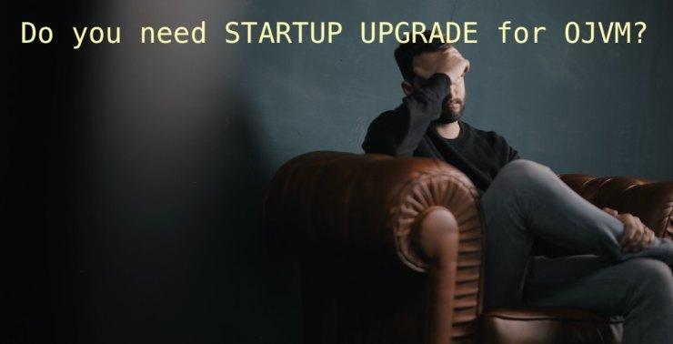 Do you need STARTUP UPGRADE for OJVM?