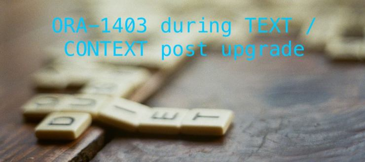 ORA-1403 during TEXT / CONTEXT post upgrade