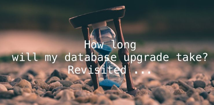 How long will my database upgrade take? Revisited ...
