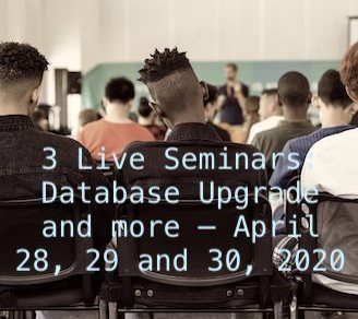 3 Live Seminars: Database Upgrade and more - April 28, 29 and 30, 2020