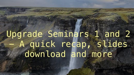 Upgrade Seminars 1 and 2 - A quick recap, slides download and more