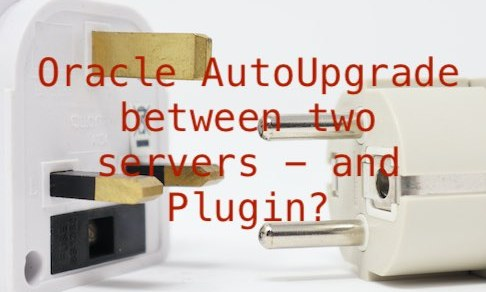 Oracle AutoUpgrade between two servers - and Plugin?
