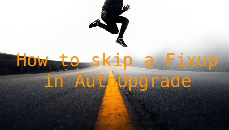 How to skip a Fixup in AutoUpgrade