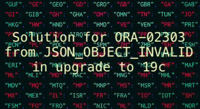 Solution for ORA-02303 from JSON_OBJECT_INVALID in upgrade to 19c