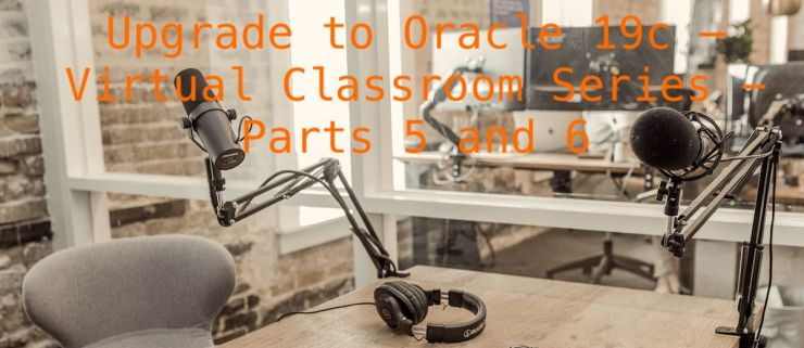 Upgrade to Oracle 19c – Virtual Classroom Series - Parts 5 and 6