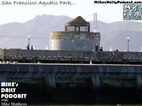 MIKEs DAILY PODCAST 1046 San Francisco Aquatic Park