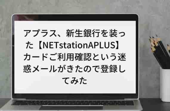 『架空請求』アプラス、新生銀行を装った【NETstationAPLUS】カードご利用確認という迷惑メールがきたので登録してみた