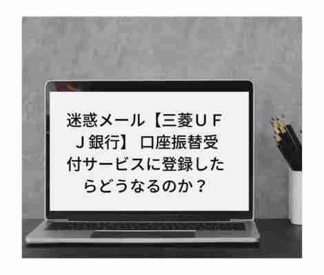 迷惑メール【三菱UFJ銀行】 口座振替受付サービス mikoto@〇〇.co.jpに登録しました